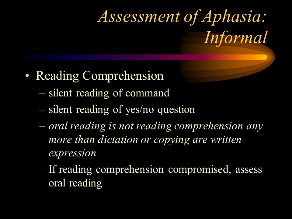 Assessment of Aphasia: Informal Reading Comprehension –silent reading of command –silent reading of yes/no question –oral reading is not reading comprehension any more than dictation or copying are written expression –If reading comprehension compromised, assess oral reading