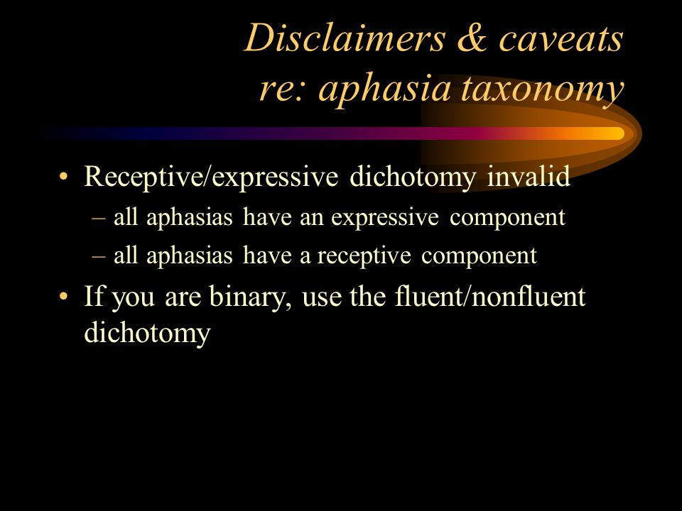 Disclaimers & caveats re: aphasia taxonomy Receptive/expressive dichotomy invalid –all aphasias have an expressive component –all aphasias have a receptive component If you are binary, use the fluent/nonfluent dichotomy