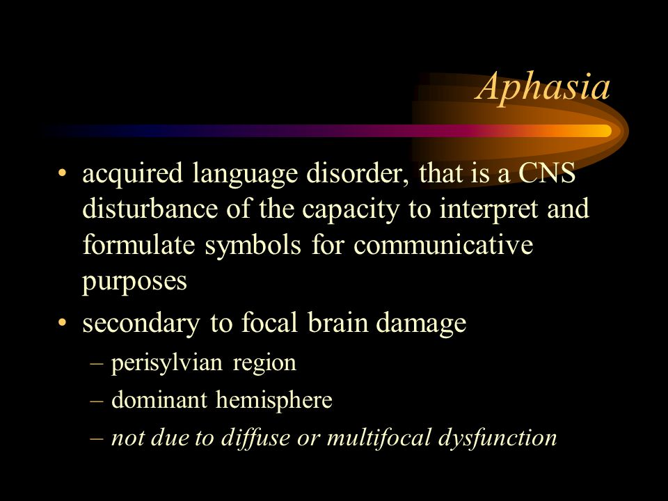 Aphasia acquired language disorder, that is a CNS disturbance of the capacity to interpret and formulate symbols for communicative purposes secondary to focal brain damage –perisylvian region –dominant hemisphere –not due to diffuse or multifocal dysfunction