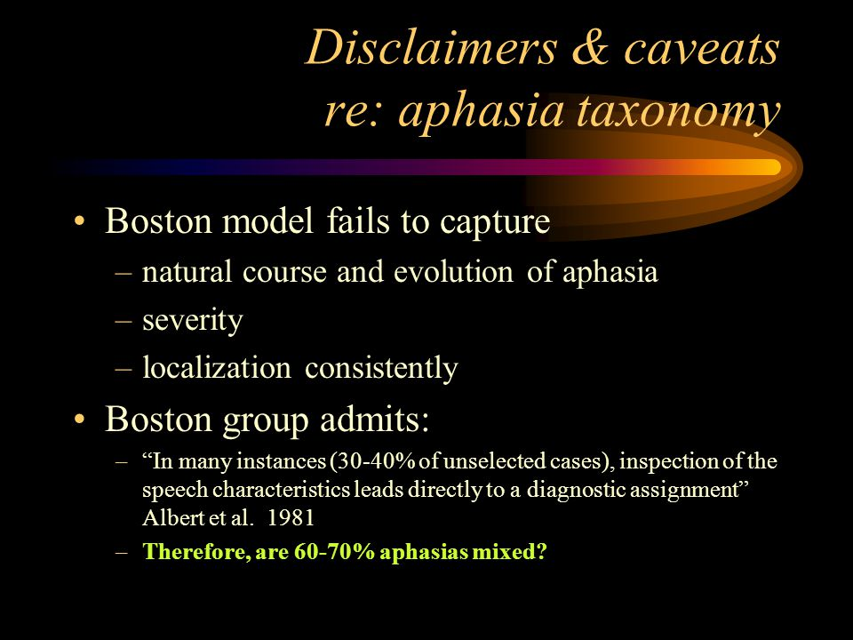 Disclaimers & caveats re: aphasia taxonomy Boston model fails to capture –natural course and evolution of aphasia –severity –localization consistently