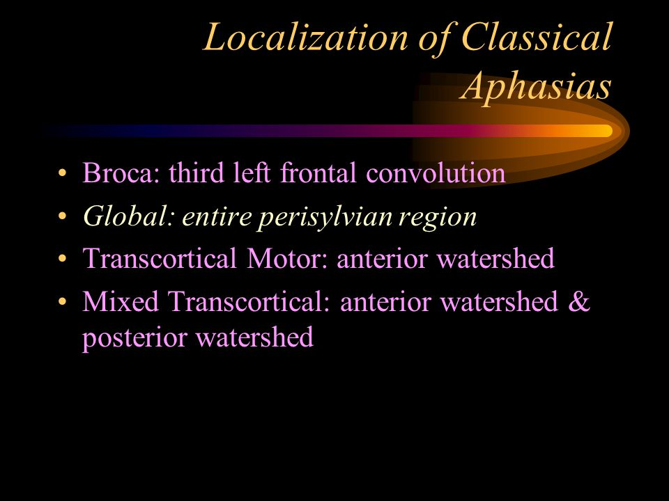 Localization of Classical Aphasias Broca: third left frontal convolution Global: entire perisylvian region Transcortical Motor: anterior watershed Mixed Transcortical: anterior watershed & posterior watershed