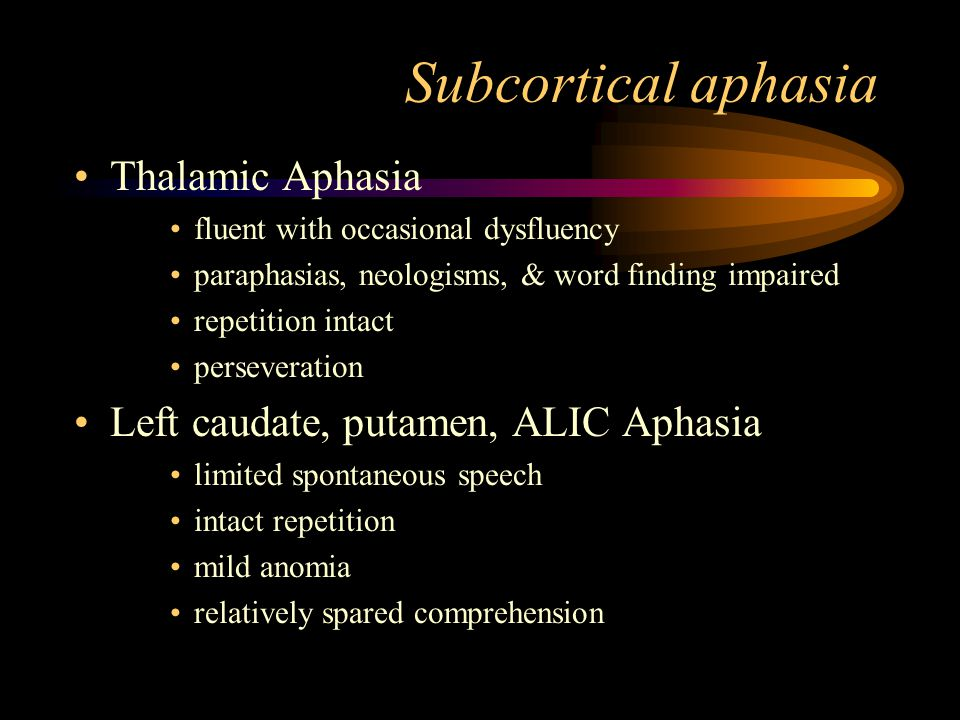Subcortical aphasia Thalamic Aphasia fluent with occasional dysfluency paraphasias, neologisms, & word finding impaired repetition intact perseveration Left caudate, putamen, ALIC Aphasia limited spontaneous speech intact repetition mild anomia relatively spared comprehension