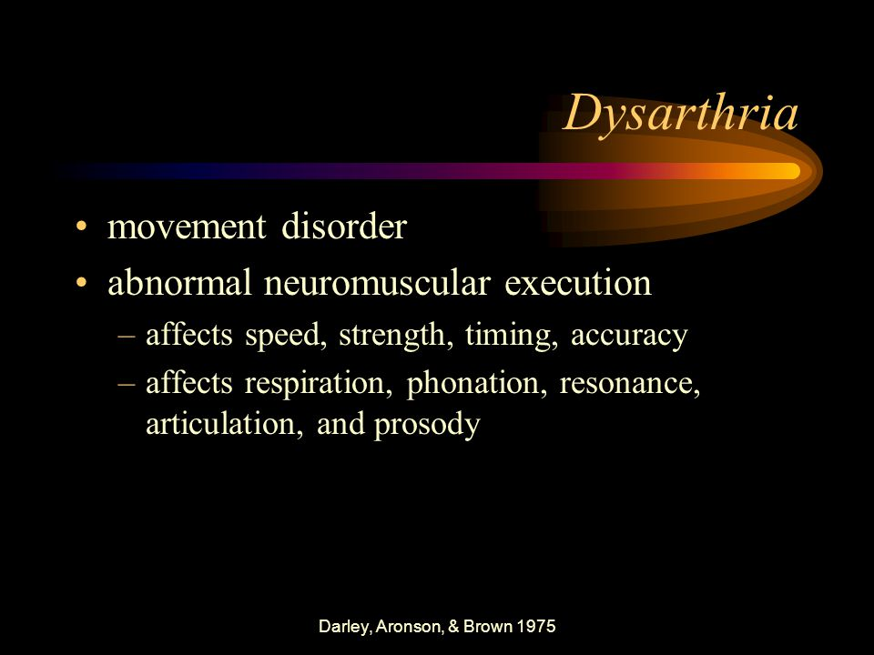 Darley, Aronson, & Brown 1975 Dysarthria movement disorder abnormal neuromuscular execution –affects speed, strength, timing, accuracy –affects respiration, phonation, resonance, articulation, and prosody