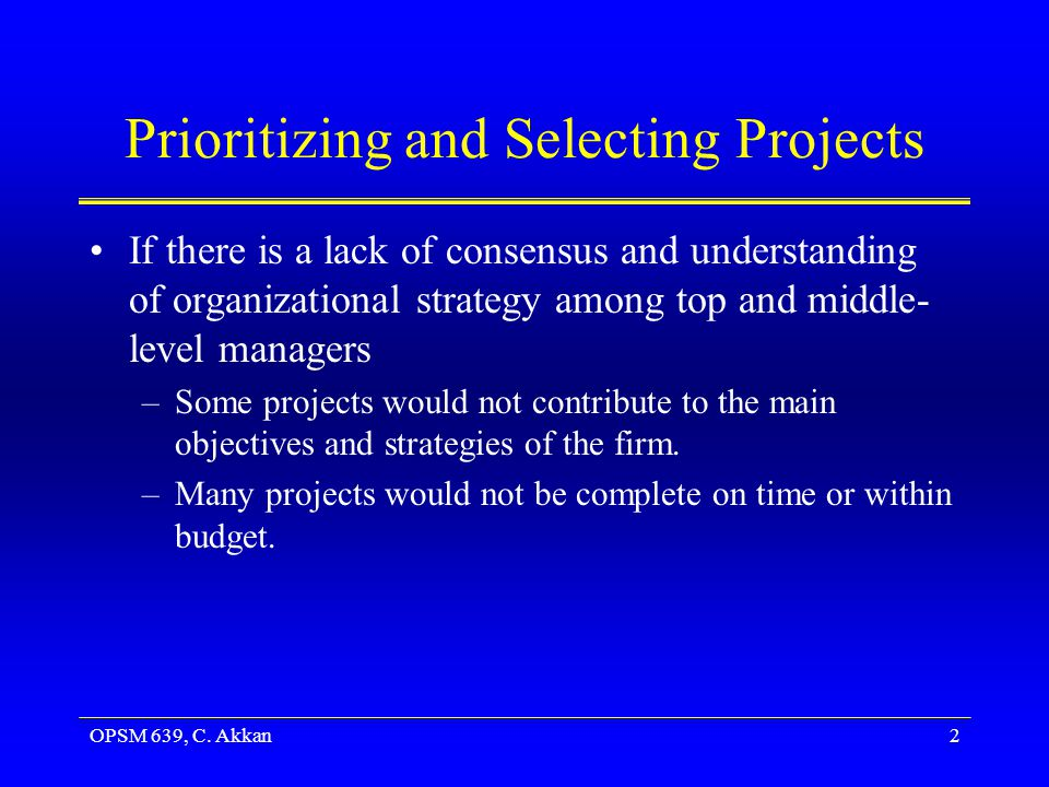 OPSM 639, C. Akkan2 Prioritizing and Selecting Projects If there is a lack of consensus and understanding of organizational strategy among top and mid