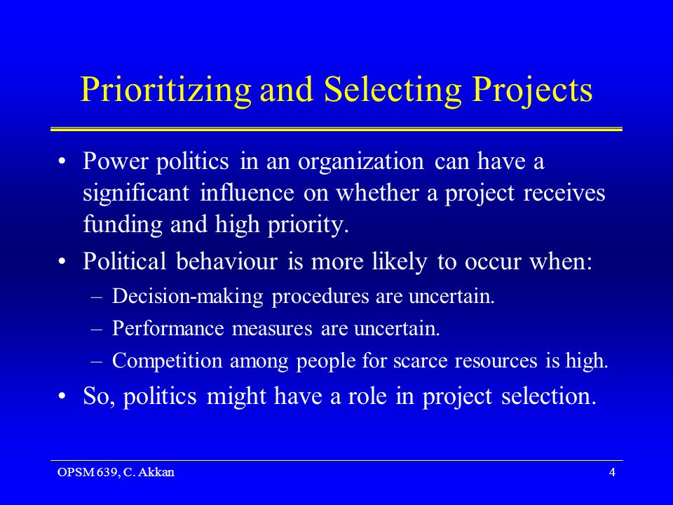 OPSM 639, C. Akkan4 Prioritizing and Selecting Projects Power politics in an organization can have a significant influence on whether a project receiv