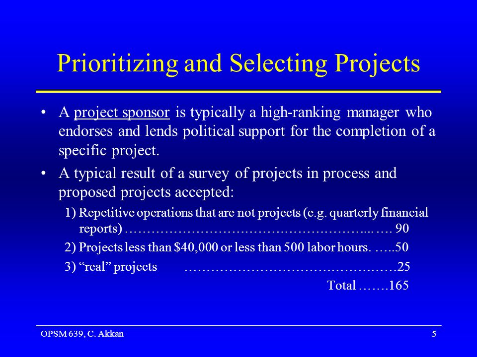 OPSM 639, C. Akkan5 Prioritizing and Selecting Projects A project sponsor is typically a high-ranking manager who endorses and lends political support