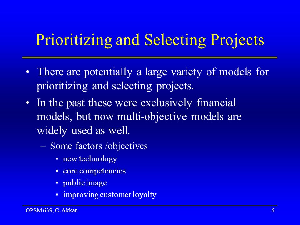 OPSM 639, C. Akkan6 Prioritizing and Selecting Projects There are potentially a large variety of models for prioritizing and selecting projects. In th