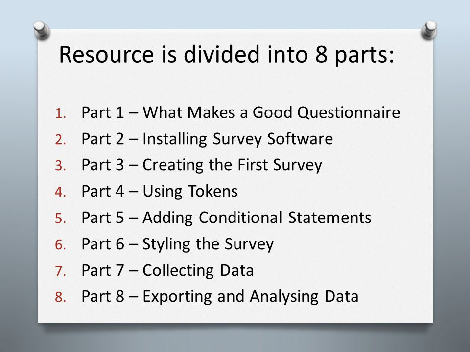 Resource is divided into 8 parts: 1. Part 1 – What Makes a Good Questionnaire 2. Part 2 – Installing Survey Software 3. Part 3 – Creating the First Su