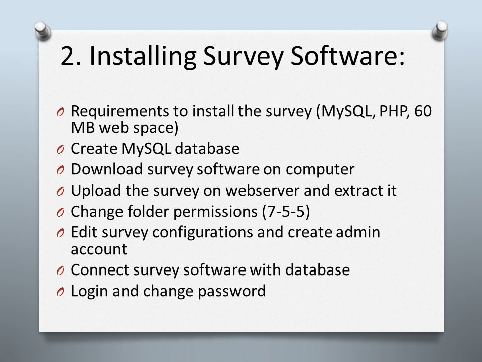 2. Installing Survey Software: O Requirements to install the survey (MySQL, PHP, 60 MB web space) O Create MySQL database O Download survey software o