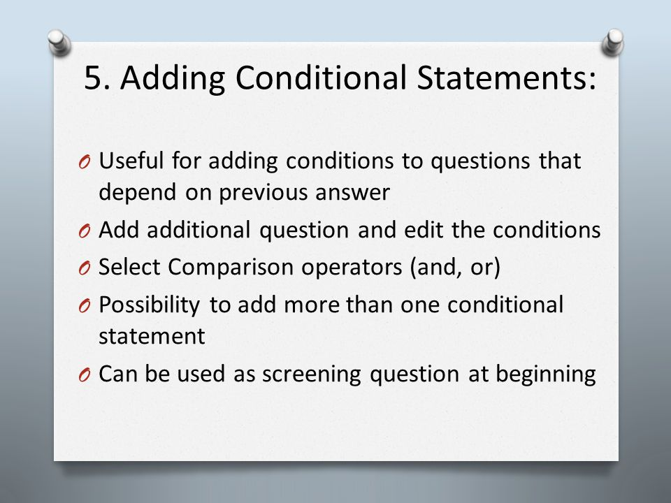 5. Adding Conditional Statements: O Useful for adding conditions to questions that depend on previous answer O Add additional question and edit the co