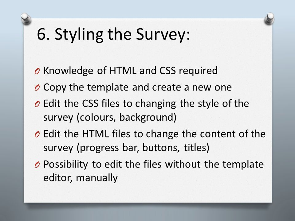 6. Styling the Survey: O Knowledge of HTML and CSS required O Copy the template and create a new one O Edit the CSS files to changing the style of the