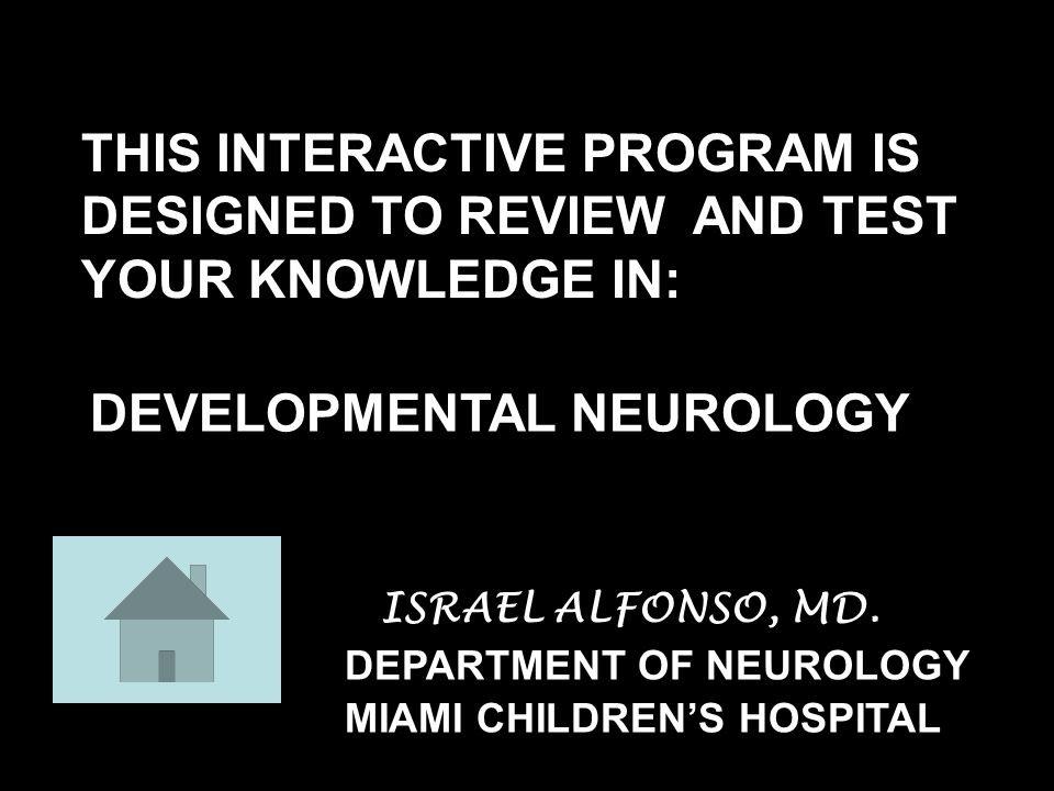 DEVELOPMENTAL NEUROLOGY DEPARTMENT OF NEUROLOGY THIS INTERACTIVE PROGRAM IS DESIGNED TO REVIEW AND TEST YOUR KNOWLEDGE IN: MIAMI CHILDREN'S HOSPITAL ISRAEL ALFONSO, MD.