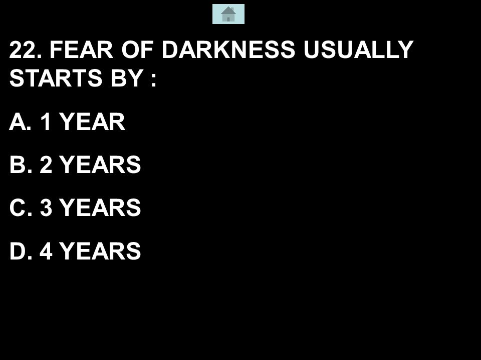 22. FEAR OF DARKNESS USUALLY STARTS BY : A. 1 YEAR B. 2 YEARS C. 3 YEARS D. 4 YEARS