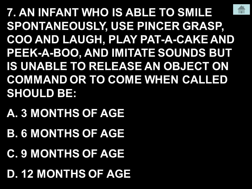 7. AN INFANT WHO IS ABLE TO SMILE SPONTANEOUSLY, USE PINCER GRASP, COO AND LAUGH, PLAY PAT-A-CAKE AND PEEK-A-BOO, AND IMITATE SOUNDS BUT IS UNABLE TO