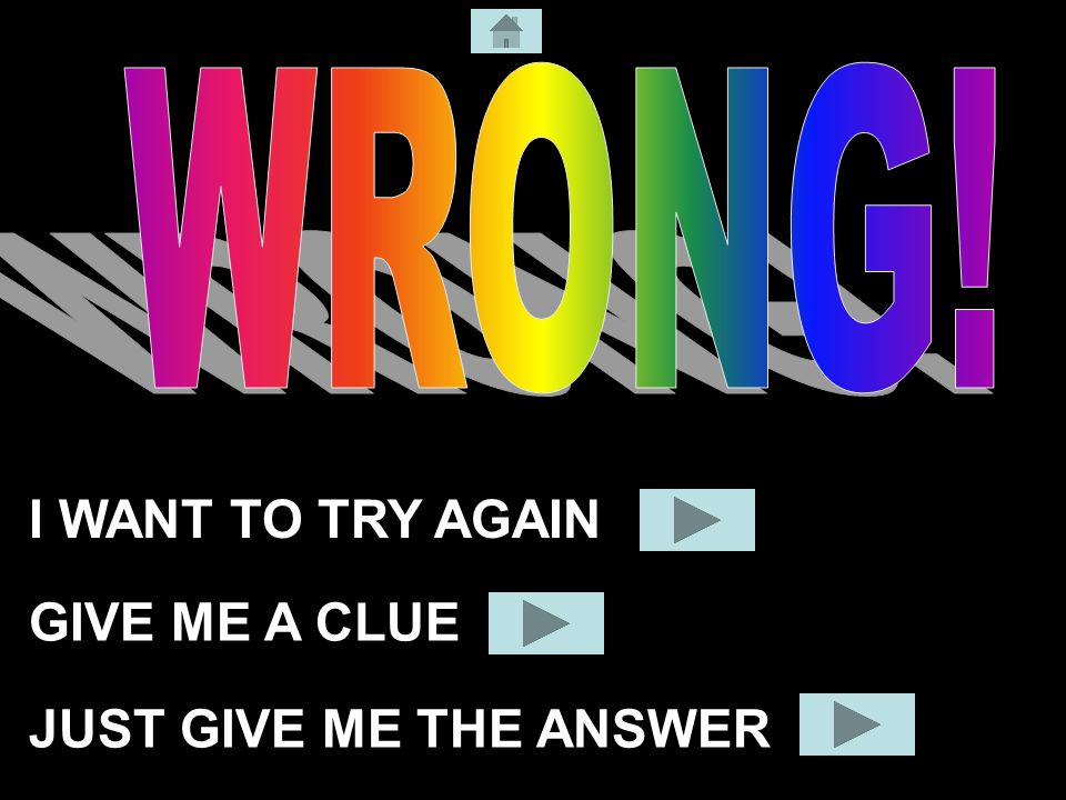 I WANT TO TRY AGAIN JUST GIVE ME THE ANSWER GIVE ME A CLUE