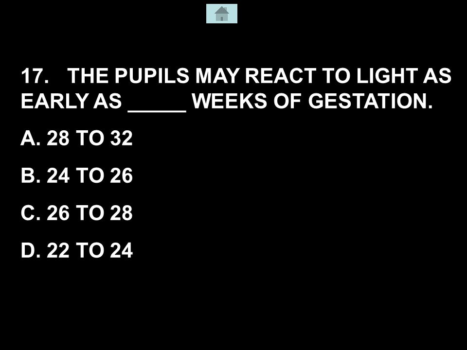 17. THE PUPILS MAY REACT TO LIGHT AS EARLY AS _____ WEEKS OF GESTATION.