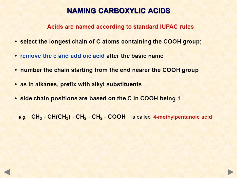 Acids are named according to standard IUPAC rules select the longest chain of C atoms containing the COOH group; remove the e and add oic acid after the basic name number the chain starting from the end nearer the COOH group as in alkanes, prefix with alkyl substituents side chain positions are based on the C in COOH being 1 e.g.