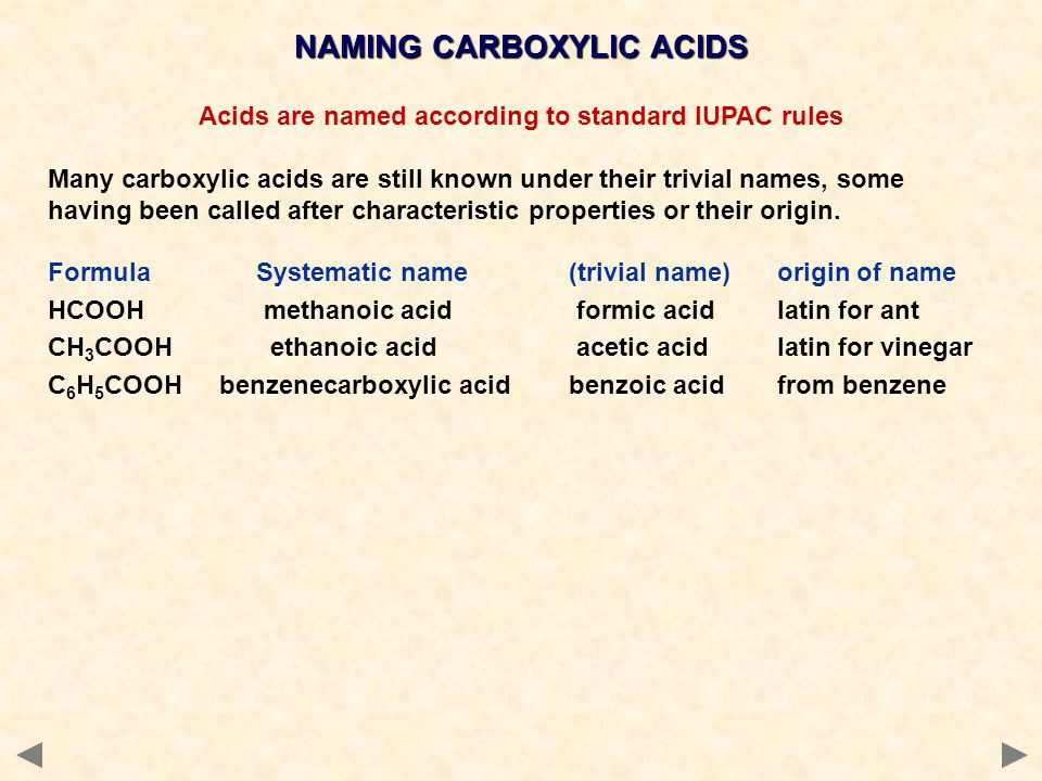 NAMING CARBOXYLIC ACIDS Acids are named according to standard IUPAC rules Many carboxylic acids are still known under their trivial names, some having been called after characteristic properties or their origin.