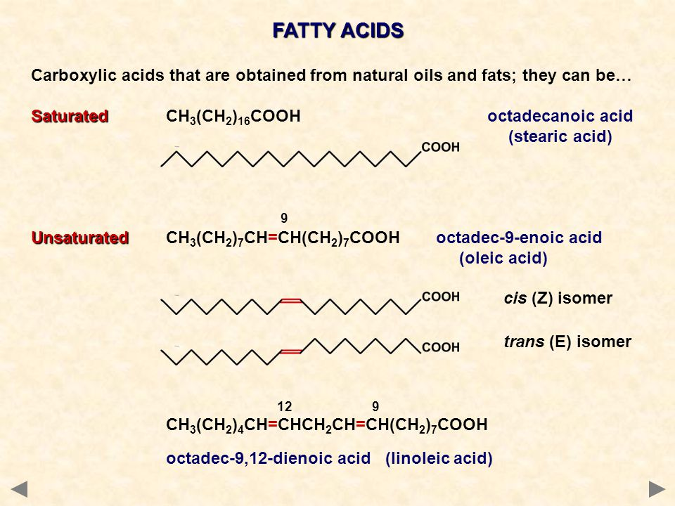 FATTY ACIDS Carboxylic acids that are obtained from natural oils and fats; they can be… Saturated SaturatedCH 3 (CH 2 ) 16 COOH octadecanoic acid (stearic acid) 9 Unsaturated UnsaturatedCH 3 (CH 2 ) 7 CH=CH(CH 2 ) 7 COOHoctadec-9-enoic acid (oleic acid) cis (Z) isomer trans (E) isomer 12 9 CH 3 (CH 2 ) 4 CH=CHCH 2 CH=CH(CH 2 ) 7 COOH octadec-9,12-dienoic acid (linoleic acid)