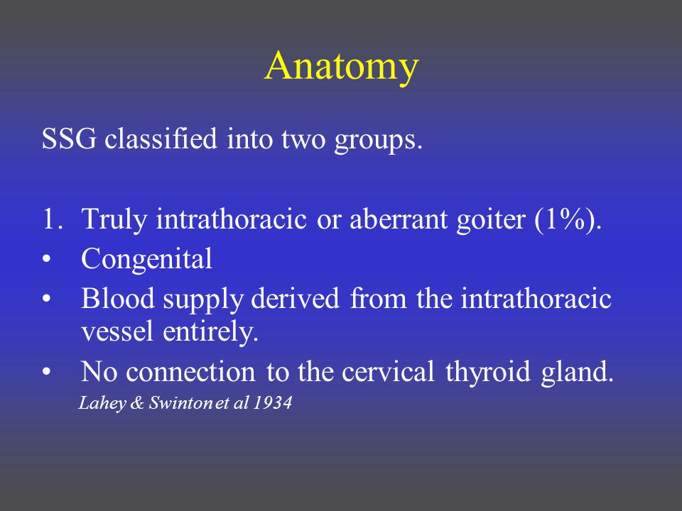 Anatomy SSG classified into two groups. 1.Truly intrathoracic or aberrant goiter (1%).