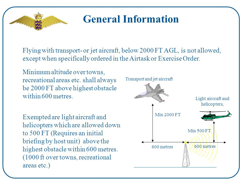 General Information Flying with transport- or jet aircraft, below 2000 FT AGL, is not allowed, except when specifically ordered in the Airtask or Exercise Order.