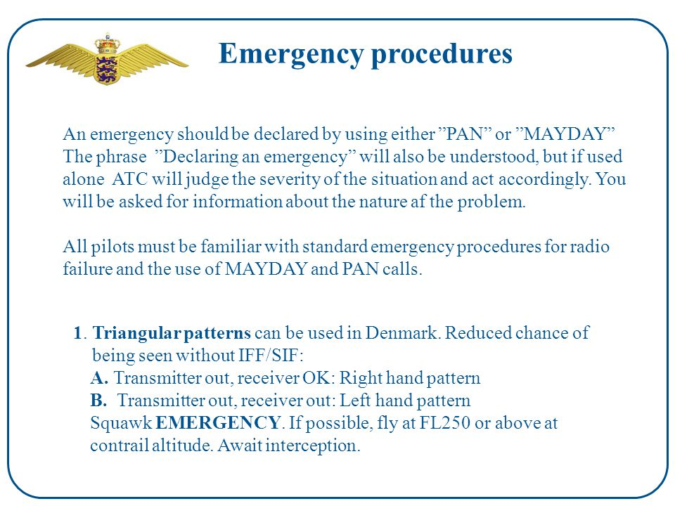 Emergency procedures An emergency should be declared by using either PAN or MAYDAY The phrase Declaring an emergency will also be understood, but if used alone ATC will judge the severity of the situation and act accordingly.