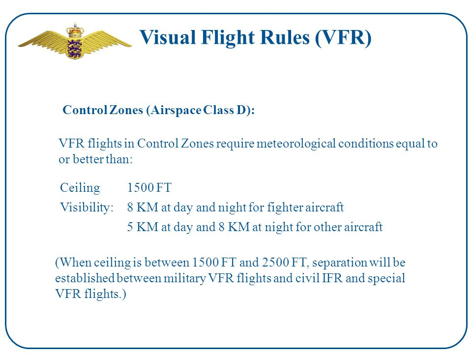Visual Flight Rules (VFR) VFR flights in Control Zones require meteorological conditions equal to or better than: Control Zones (Airspace Class D): Visibility:8 KM at day and night for fighter aircraft Ceiling1500 FT 5 KM at day and 8 KM at night for other aircraft (When ceiling is between 1500 FT and 2500 FT, separation will be established between military VFR flights and civil IFR and special VFR flights.)