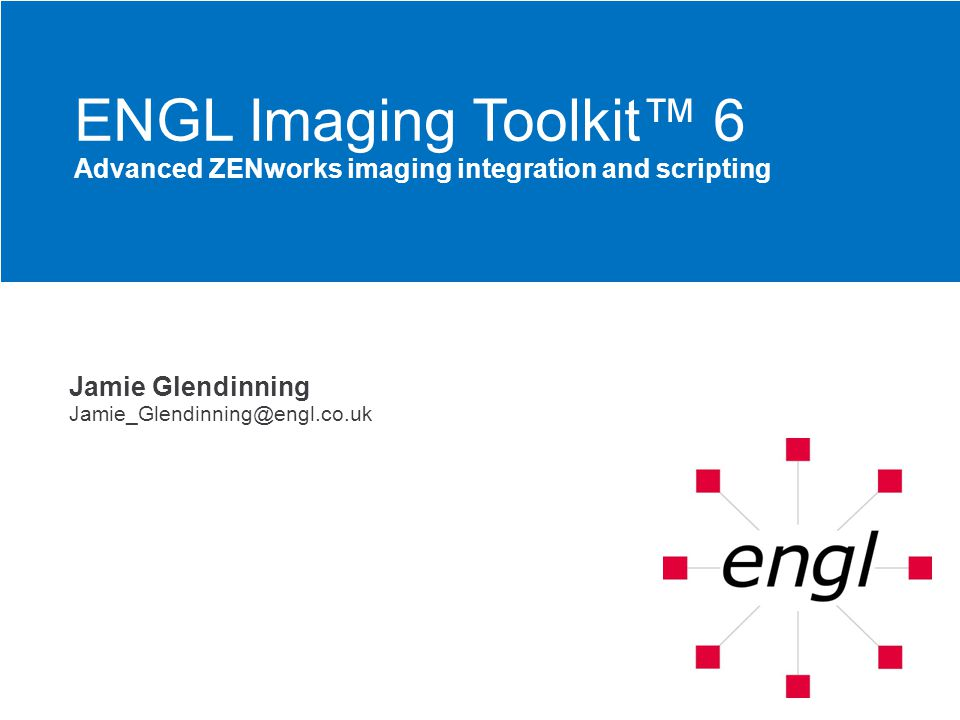 Jamie Glendinning Jamie_Glendinning@engl.co.uk ENGL Imaging Toolkit™ 6 Advanced ZENworks imaging integration and scripting