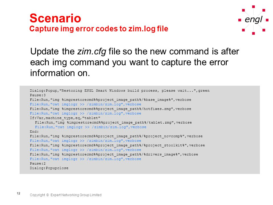 Copyright © Expert Networking Group Limited 12 Scenario Capture img error codes to zim.log file Dialog:Popup, Restoring ENGL Smart Windows build process, please wait... ,green Pause:3 File:Run, img %imgrestorecmd%project_image_path%/%base_image% ,verbose File:Run, cat imglogr >> /zimbin/zim.log ,verbose File:Run, img %imgrestorecmd%project_image_path%/hotfixes.zmg ,verbose File:Run, cat imglogr >> /zimbin/zim.log ,verbose If:Var,machine_type,eq, tablet File:Run, img %imgrestorecmd%project_image_path%/tablet.zmg ,verbose File:Run, cat imglogr >> /zimbin/zim.log ,verbose End: File:Run, img %imgrestorecmd%project_image_path%/%project_novcomp% ,verbose File:Run, cat imglogr >> /zimbin/zim.log ,verbose File:Run, img %imgrestorecmd%project_image_path%/%project_ztoolkit% ,verbose File:Run, cat imglogr >> /zimbin/zim.log ,verbose File:Run, img %imgrestorecmd%project_image_path%/%drivers_image% ,verbose File:Run, cat imglogr >> /zimbin/zim.log ,verbose Pause:2 Dialog:Popupclose Update the zim.cfg file so the new command is after each img command you want to capture the error information on.