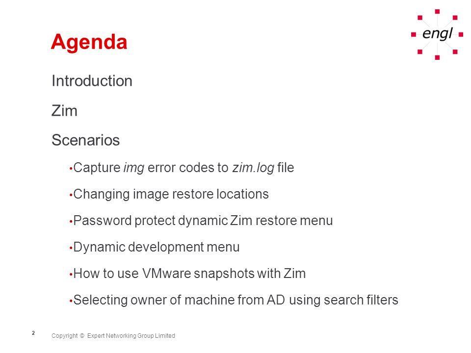 Copyright © Expert Networking Group Limited 2 Agenda Introduction Zim Scenarios Capture img error codes to zim.log file Changing image restore locations Password protect dynamic Zim restore menu Dynamic development menu How to use VMware snapshots with Zim Selecting owner of machine from AD using search filters