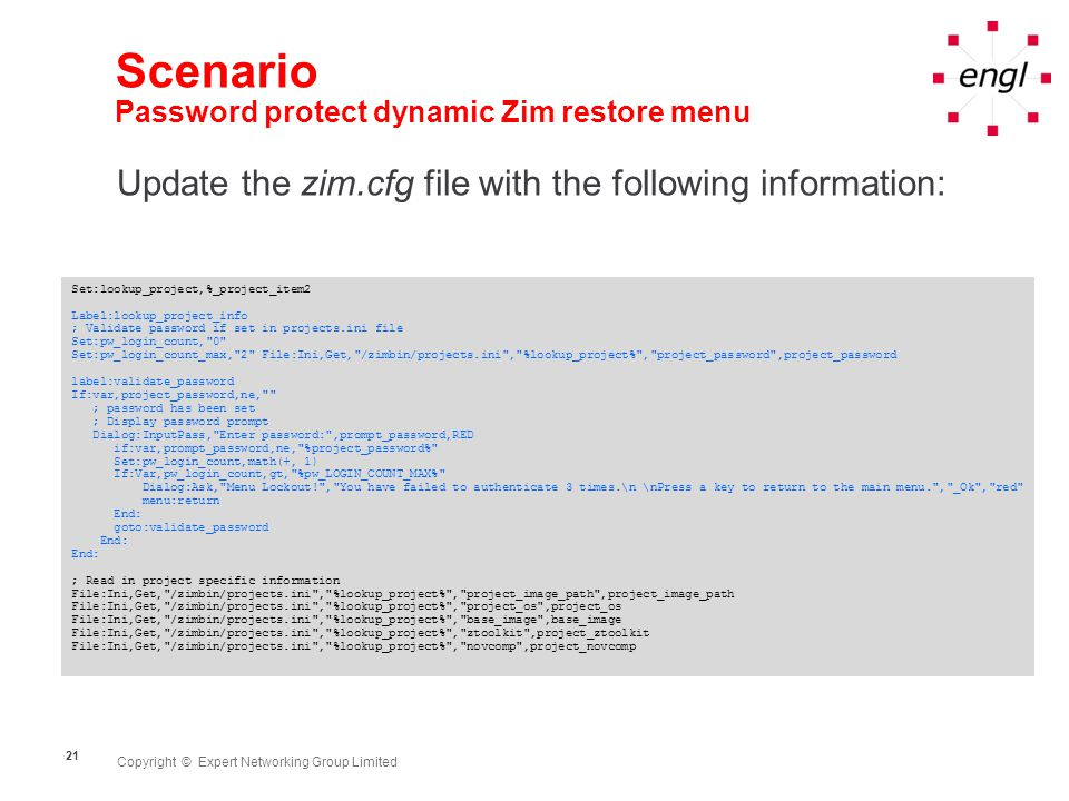 Copyright © Expert Networking Group Limited 21 Scenario Password protect dynamic Zim restore menu Update the zim.cfg file with the following information: Set:lookup_project,%_project_item2 Label:lookup_project_info ; Validate password if set in projects.ini file Set:pw_login_count, 0 Set:pw_login_count_max, 2 File:Ini,Get, /zimbin/projects.ini , %lookup_project% , project_password ,project_password label:validate_password If:var,project_password,ne, ; password has been set ; Display password prompt Dialog:InputPass, Enter password: ,prompt_password,RED if:var,prompt_password,ne, %project_password% Set:pw_login_count,math(+, 1) If:Var,pw_login_count,gt, %pw_LOGIN_COUNT_MAX% Dialog:Ask, Menu Lockout! , You have failed to authenticate 3 times.\n \nPress a key to return to the main menu. , _Ok , red menu:return End: goto:validate_password End: ; Read in project specific information File:Ini,Get, /zimbin/projects.ini , %lookup_project% , project_image_path ,project_image_path File:Ini,Get, /zimbin/projects.ini , %lookup_project% , project_os ,project_os File:Ini,Get, /zimbin/projects.ini , %lookup_project% , base_image ,base_image File:Ini,Get, /zimbin/projects.ini , %lookup_project% , ztoolkit ,project_ztoolkit File:Ini,Get, /zimbin/projects.ini , %lookup_project% , novcomp ,project_novcomp