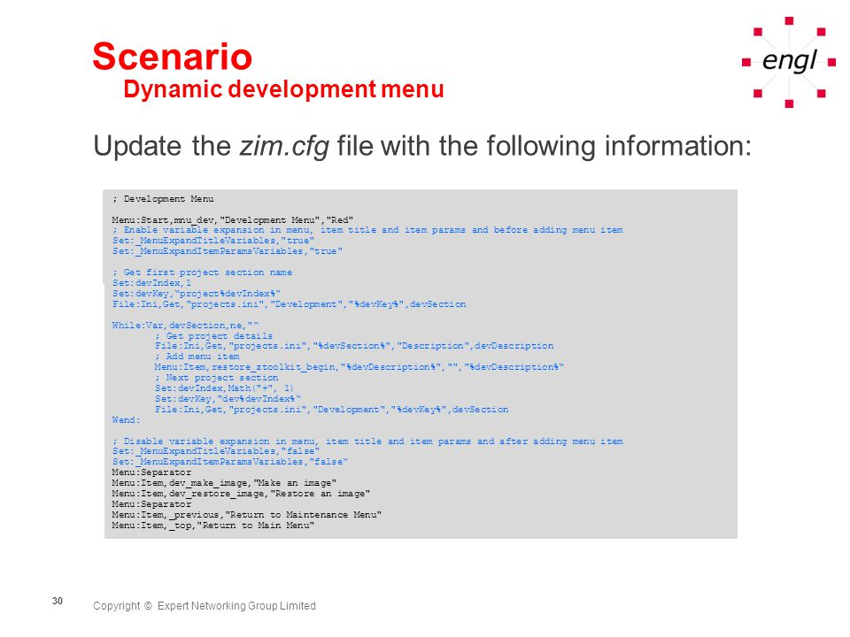 Copyright © Expert Networking Group Limited 30 Scenario Dynamic development menu Update the zim.cfg file with the following information: ; Development Menu Menu:Start,mnu_dev, Development Menu , Red Menu:Item,dev_make_image, Make an image Menu:Item,dev_restore_image, Restore an image Menu:Separator Menu:Item,_previous, Return to Maintenance Menu Menu:Item,_top, Return to Main Menu ; Development Menu Menu:Start,mnu_dev, Development Menu , Red ; Enable variable expansion in menu, item title and item params and before adding menu item Set:_MenuExpandTitleVariables, true Set:_MenuExpandItemParamsVariables, true ; Get first project section name Set:devIndex,1 Set:devKey, project%devIndex% File:Ini,Get, projects.ini , Development , %devKey% ,devSection While:Var,devSection,ne, ; Get project details File:Ini,Get, projects.ini , %devSection% , Description ,devDescription ; Add menu item Menu:Item,restore_ztoolkit_begin, %devDescription% , , %devDescription% ; Next project section Set:devIndex,Math( + , 1) Set:devKey, dev%devIndex% File:Ini,Get, projects.ini , Development , %devKey% ,devSection Wend: ; Disable variable expansion in menu, item title and item params and after adding menu item Set:_MenuExpandTitleVariables, false Set:_MenuExpandItemParamsVariables, false Menu:Separator Menu:Item,dev_make_image, Make an image Menu:Item,dev_restore_image, Restore an image Menu:Separator Menu:Item,_previous, Return to Maintenance Menu Menu:Item,_top, Return to Main Menu