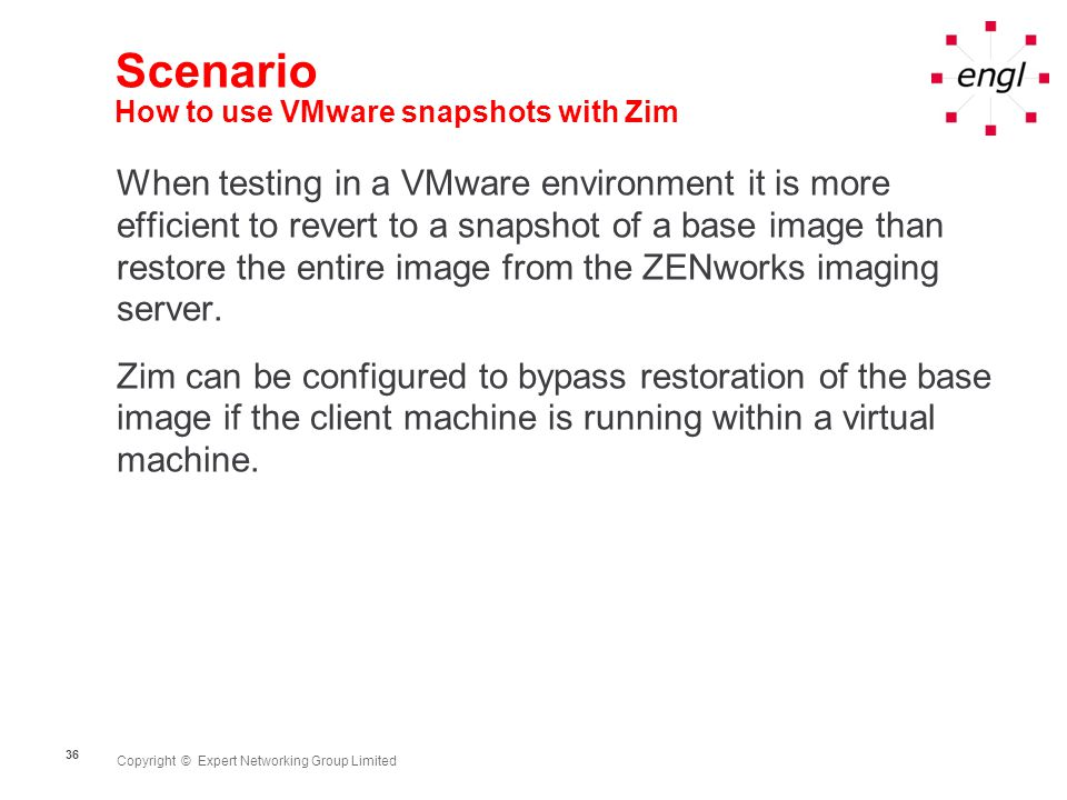 Copyright © Expert Networking Group Limited 36 Scenario How to use VMware snapshots with Zim When testing in a VMware environment it is more efficient to revert to a snapshot of a base image than restore the entire image from the ZENworks imaging server.