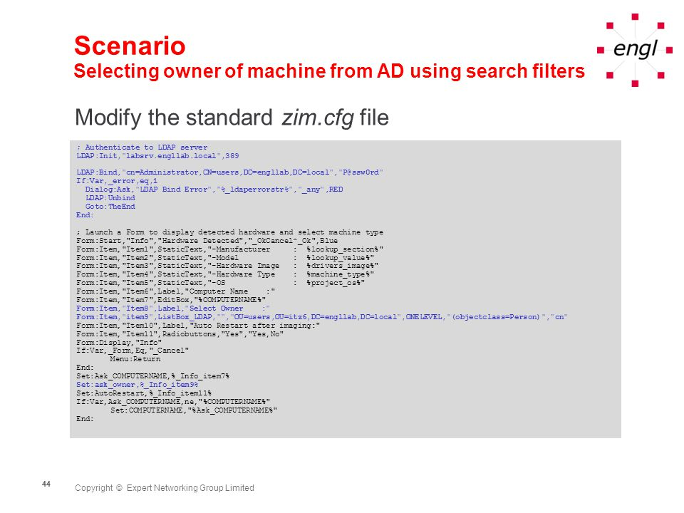 Copyright © Expert Networking Group Limited 44 Scenario Selecting owner of machine from AD using search filters Modify the standard zim.cfg file ; Authenticate to LDAP server LDAP:Init, labsrv.engllab.local ,389 LDAP:Bind, cn=Administrator,CN=users,DC=engllab,DC=local , P@ssw0rd If:Var,_error,eq,1 Dialog:Ask, LDAP Bind Error , %_ldaperrorstr% , _any ,RED LDAP:Unbind Goto:TheEnd End: ; Launch a Form to display detected hardware and select machine type Form:Start, Info , Hardware Detected , _OkCancel^_Ok ,Blue Form:Item, Item1 ,StaticText, -Manufacturer : %lookup_section% Form:Item, Item2 ,StaticText, -Model : %lookup_value% Form:Item, Item3 ,StaticText, -Hardware Image : %drivers_image% Form:Item, Item4 ,StaticText, -Hardware Type : %machine_type% Form:Item, Item5 ,StaticText, -OS : %project_os% Form:Item, Item6 ,Label, Computer Name : Form:Item, Item7 ,EditBox, %COMPUTERNAME% Form:Item, Item8 ,Label, Select Owner : Form:Item, item9 ,ListBox_LDAP, , OU=users,OU=itz6,DC=engllab,DC=local ,ONELEVEL, (objectclass=Person) , cn Form:Item, Item10 ,Label, Auto Restart after imaging: Form:Item, Item11 ,Radiobuttons, Yes , Yes,No Form:Display, Info If:Var,_Form,Eq, _Cancel Menu:Return End: Set:Ask_COMPUTERNAME,%_Info_item7% Set:ask_owner,%_Info_item9% Set:AutoRestart,%_Info_item11% If:Var,Ask_COMPUTERNAME,ne, %COMPUTERNAME% Set:COMPUTERNAME, %Ask_COMPUTERNAME% End: