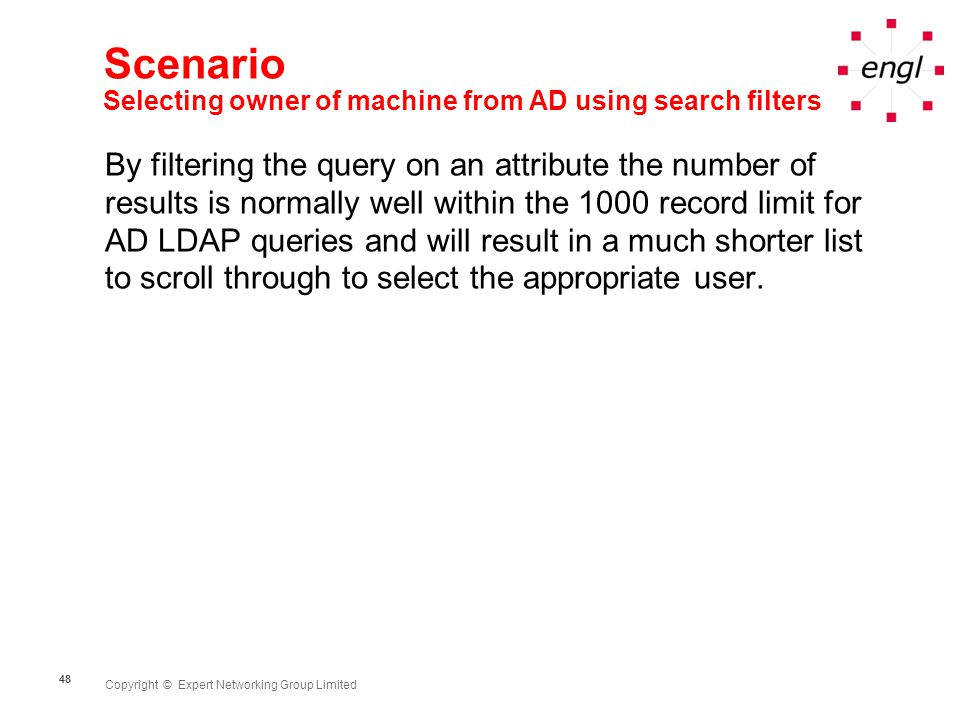 Copyright © Expert Networking Group Limited 48 Scenario Selecting owner of machine from AD using search filters By filtering the query on an attribute the number of results is normally well within the 1000 record limit for AD LDAP queries and will result in a much shorter list to scroll through to select the appropriate user.