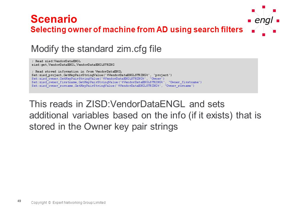 Copyright © Expert Networking Group Limited 49 Scenario Selecting owner of machine from AD using search filters Modify the standard zim.cfg file ; Read zisd:VendorDataENGL zisd:get,VendorDataENGL,VendorDataENGLSTRING ; Read stored information in from VendorDataENGL Set:zisd_project,GetKeyPairStringValue( %VendorDataENGLSTRING% , project ) Set:zisd_owner,GetKeyPairStringValue( %VendorDataENGLSTRING% , Owner ) Set:zisd_owner_firstname,GetKeyPairStringValue( %VendorDataENGLSTRING% , Owner_firstname ) Set:zisd_owner_surname,GetKeyPairStringValue( %VendorDataENGLSTRING% , Owner_surname ) This reads in ZISD:VendorDataENGL and sets additional variables based on the info (if it exists) that is stored in the Owner key pair strings