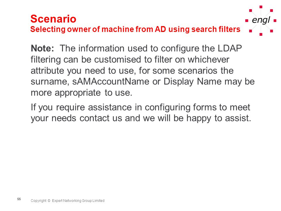 Copyright © Expert Networking Group Limited 55 Scenario Selecting owner of machine from AD using search filters Note: The information used to configure the LDAP filtering can be customised to filter on whichever attribute you need to use, for some scenarios the surname, sAMAccountName or Display Name may be more appropriate to use.