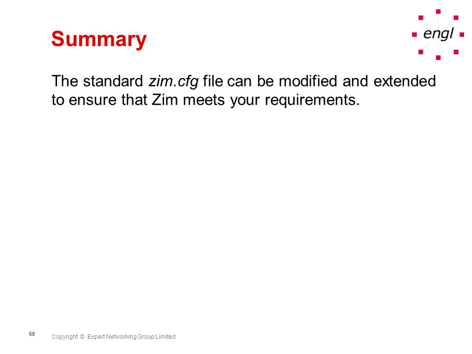 Copyright © Expert Networking Group Limited 59 Summary The standard zim.cfg file can be modified and extended to ensure that Zim meets your requirements.