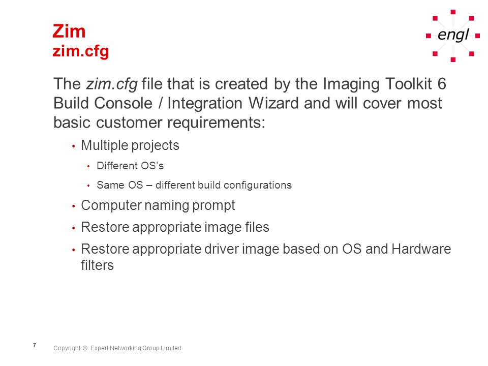 Copyright © Expert Networking Group Limited 7 Zim zim.cfg The zim.cfg file that is created by the Imaging Toolkit 6 Build Console / Integration Wizard and will cover most basic customer requirements: Multiple projects Different OS's Same OS – different build configurations Computer naming prompt Restore appropriate image files Restore appropriate driver image based on OS and Hardware filters