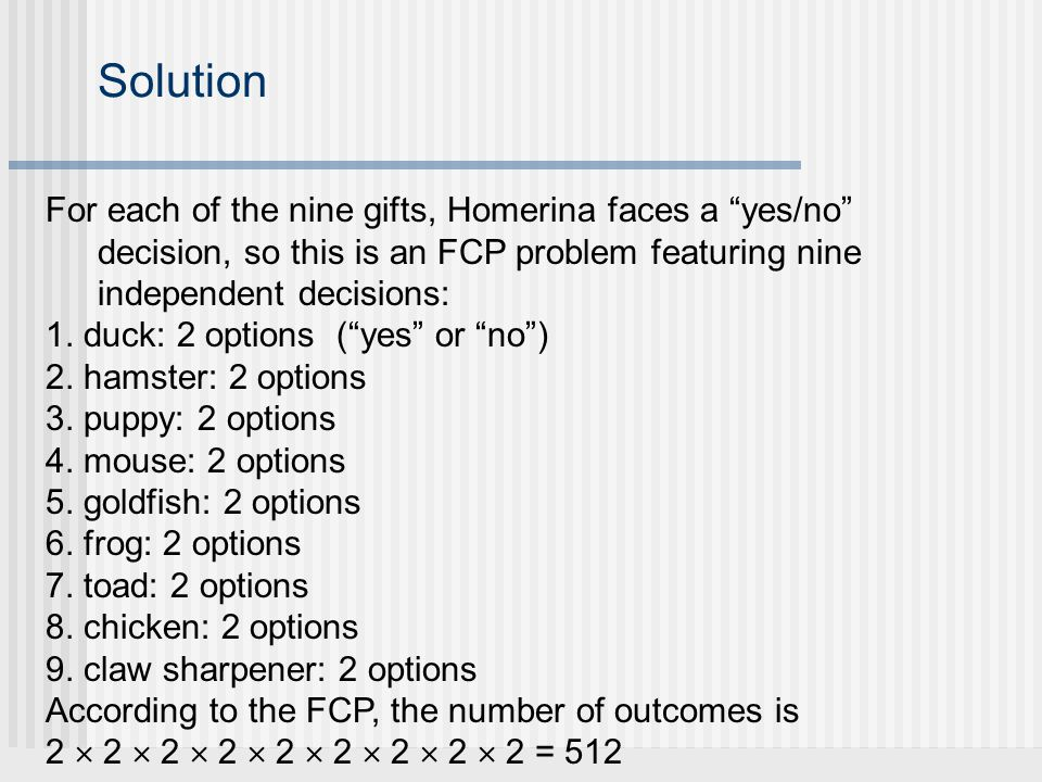 Solution For each of the nine gifts, Homerina faces a yes/no decision, so this is an FCP problem featuring nine independent decisions: 1.