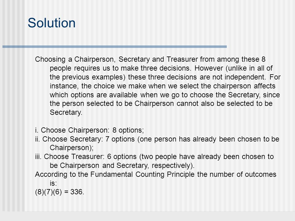 Solution Choosing a Chairperson, Secretary and Treasurer from among these 8 people requires us to make three decisions.