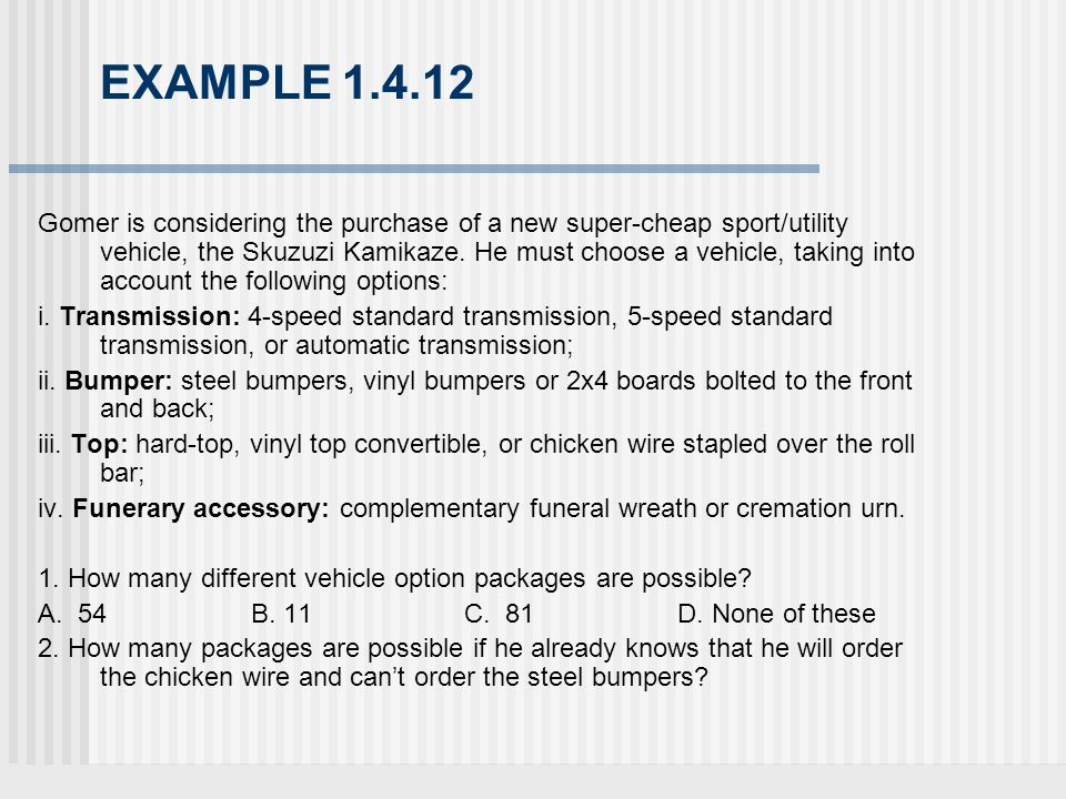 EXAMPLE 1.4.12 Gomer is considering the purchase of a new super-cheap sport/utility vehicle, the Skuzuzi Kamikaze.