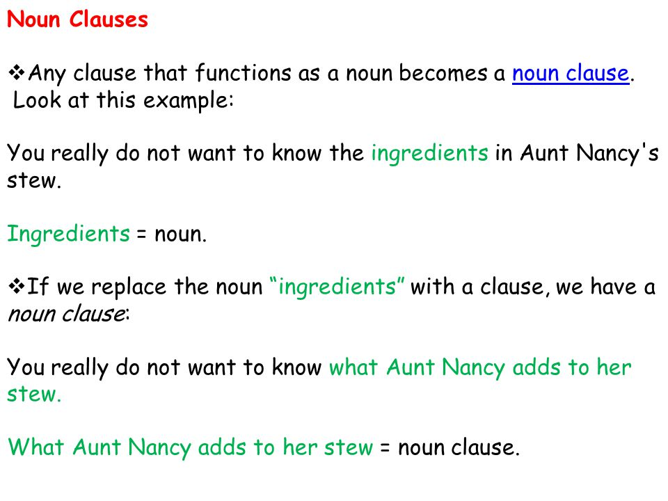 Noun Clauses  Any clause that functions as a noun becomes a noun clause.noun clause Look at this example: You really do not want to know the ingredie