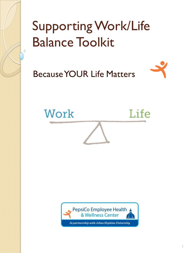Supporting Work/Life Balance Toolkit Purpose: This toolkit was developed to assist Medical Provider's in supporting PepsiCo employees to manage their own Work/Life balance.