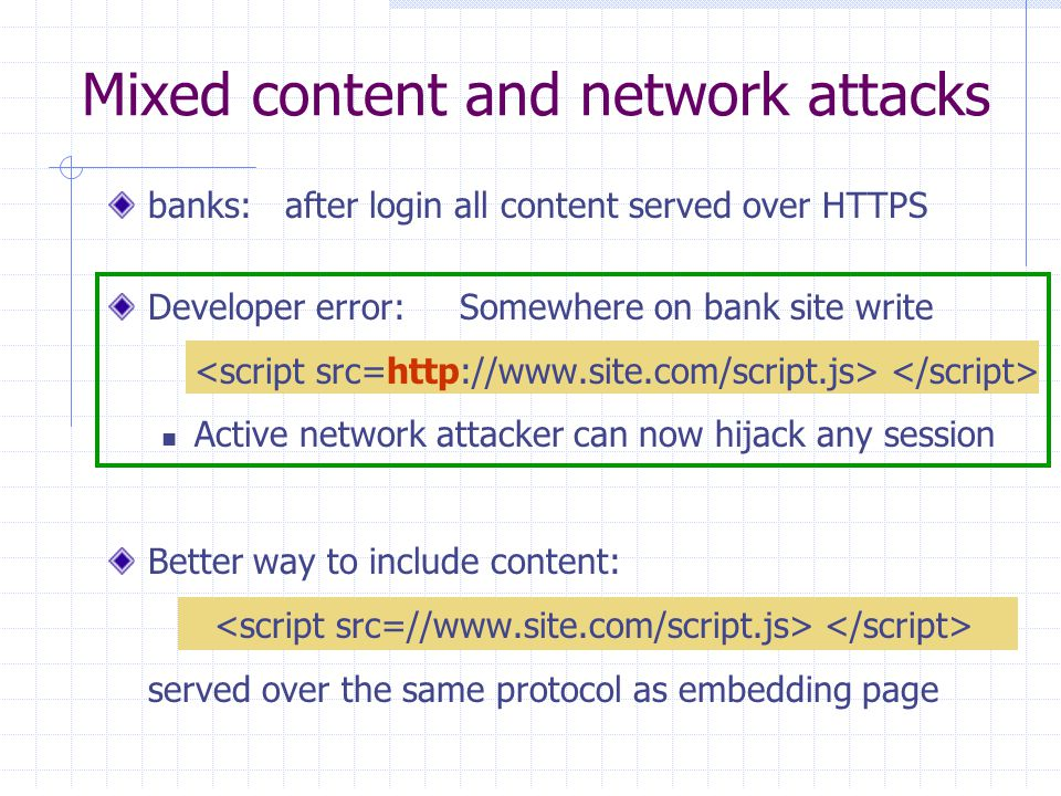 Mixed content and network attacks banks: after login all content served over HTTPS Developer error: Somewhere on bank site write Active network attacker can now hijack any session Better way to include content: served over the same protocol as embedding page