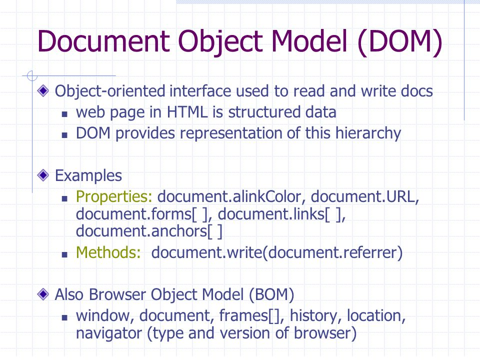 Document Object Model (DOM) Object-oriented interface used to read and write docs web page in HTML is structured data DOM provides representation of this hierarchy Examples Properties: document.alinkColor, document.URL, document.forms[ ], document.links[ ], document.anchors[ ] Methods: document.write(document.referrer) Also Browser Object Model (BOM) window, document, frames[], history, location, navigator (type and version of browser)
