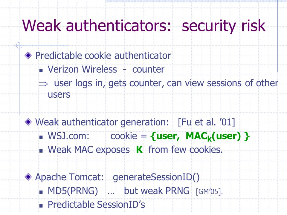 Weak authenticators: security risk Predictable cookie authenticator Verizon Wireless - counter  user logs in, gets counter, can view sessions of other users Weak authenticator generation: [Fu et al.