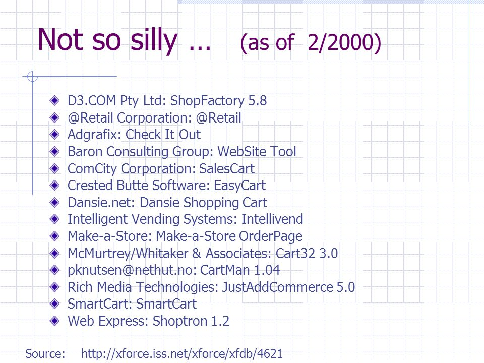 40 Not so silly … (as of 2/2000) D3.COM Pty Ltd: ShopFactory 5.8 @Retail Corporation: @Retail Adgrafix: Check It Out Baron Consulting Group: WebSite Tool ComCity Corporation: SalesCart Crested Butte Software: EasyCart Dansie.net: Dansie Shopping Cart Intelligent Vending Systems: Intellivend Make-a-Store: Make-a-Store OrderPage McMurtrey/Whitaker & Associates: Cart32 3.0 pknutsen@nethut.no: CartMan 1.04 Rich Media Technologies: JustAddCommerce 5.0 SmartCart: SmartCart Web Express: Shoptron 1.2 Source: http://xforce.iss.net/xforce/xfdb/4621