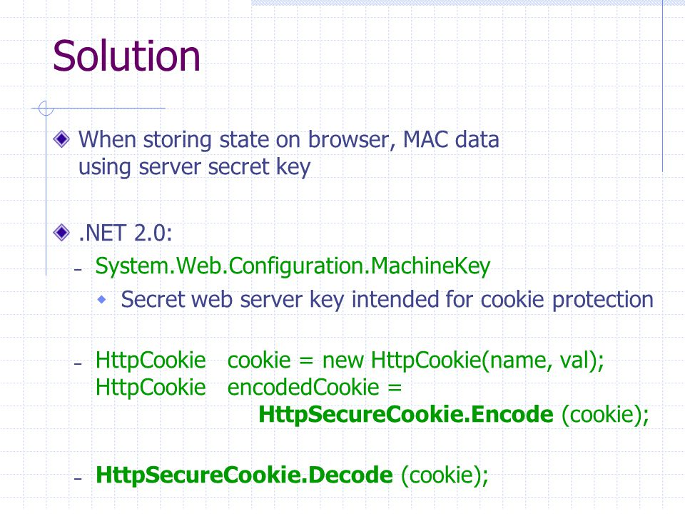 41 Solution When storing state on browser, MAC data using server secret key.NET 2.0: – System.Web.Configuration.MachineKey  Secret web server key intended for cookie protection – HttpCookie cookie = new HttpCookie(name, val); HttpCookie encodedCookie = HttpSecureCookie.Encode (cookie); – HttpSecureCookie.Decode (cookie);