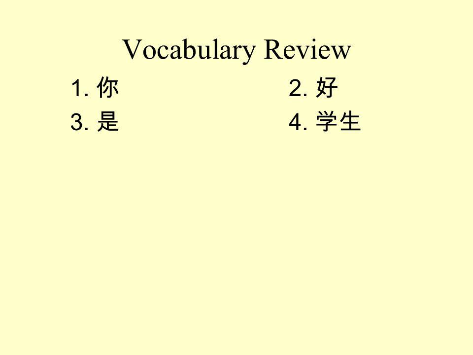Vocabulary Review 1. 你 2. 好 3. 是 4. 学生